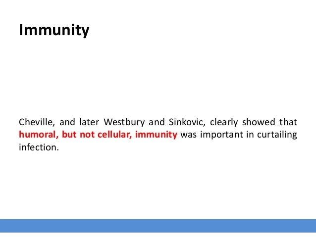 Immunity Cheville, and later Westbury and Sinkovic, clearly showed that humoral, but not cellular, immunity was important ...