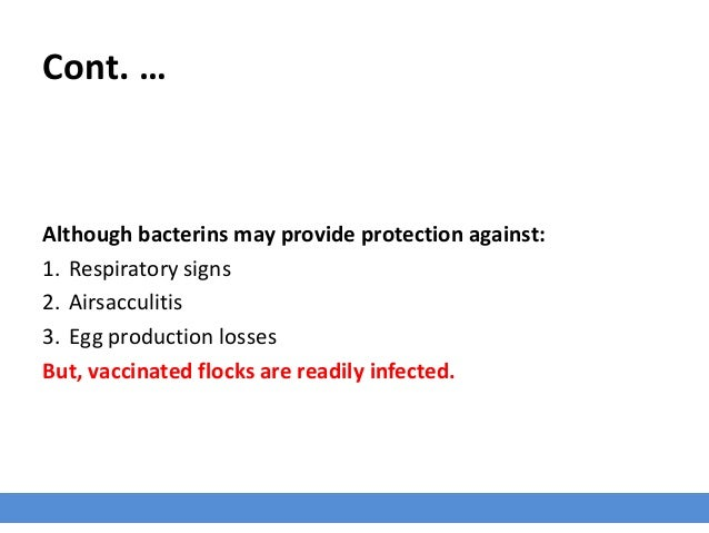 Cont. … Although bacterins may provide protection against: 1. Respiratory signs 2. Airsacculitis 3. Egg production losses ...