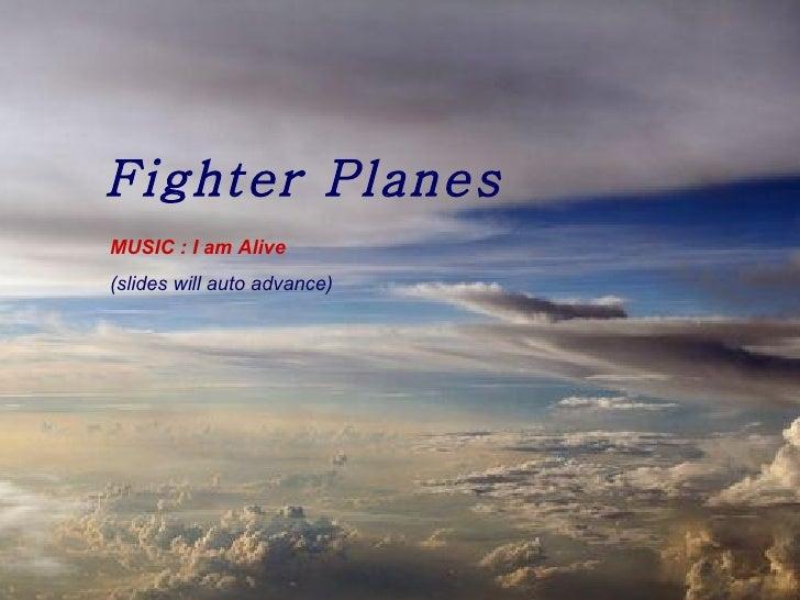 Fighter Planes MUSIC : I am Alive (slides will auto advance)