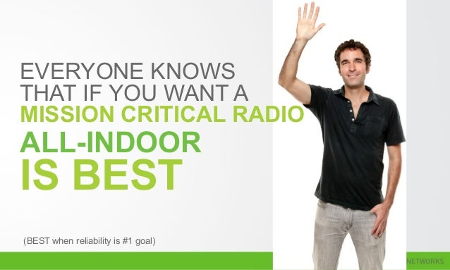 EVERYONE KNOWS THAT IF YOU WANT A MISSION CRITICAL RADIO (BEST when reliability is #1 goal) ALL-INDOOR IS BEST
