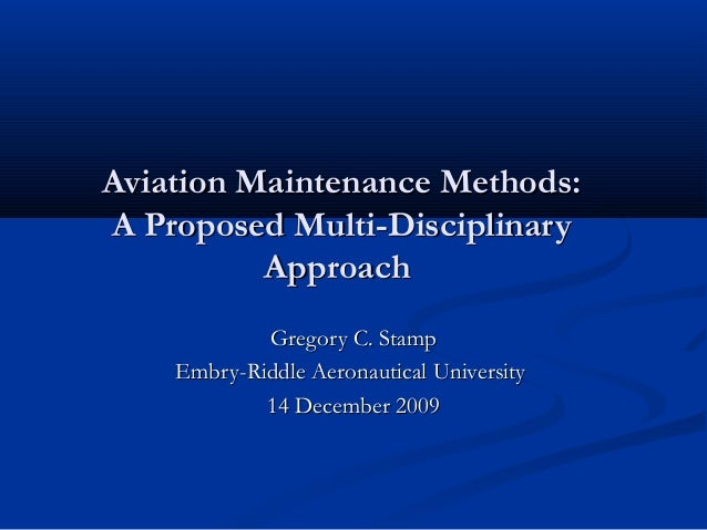 Aviation Maintenance Methods:A Proposed Multi-Disciplinary          Approach            Gregory C. Stamp    Embry-Riddle A...