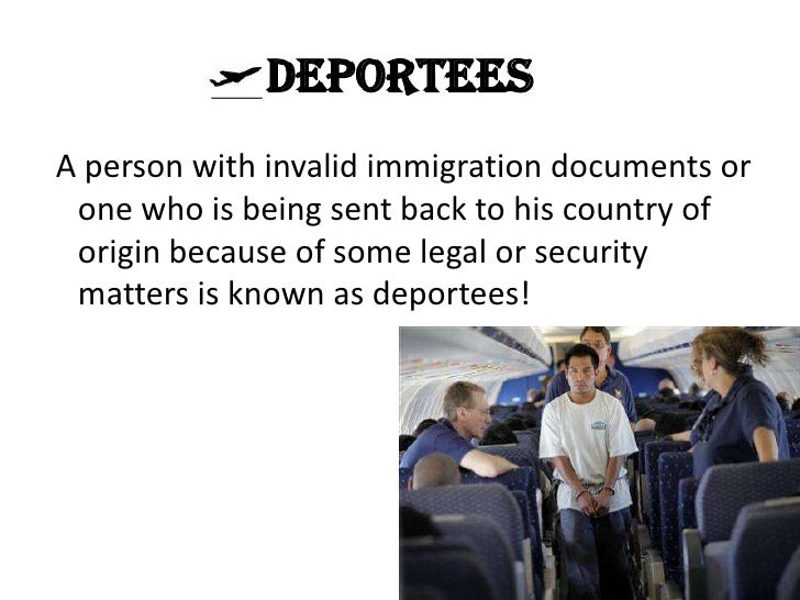 DeporteesA person with invalid immigration documents or one who is being sent back to his country of origin because of som...