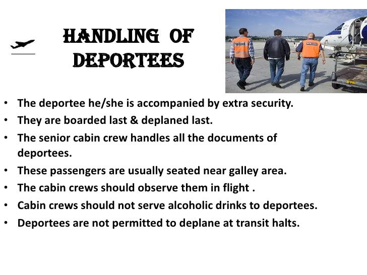 HANDLING OF            DEPORTEES• The deportee he/she is accompanied by extra security.• They are boarded last & deplaned ...