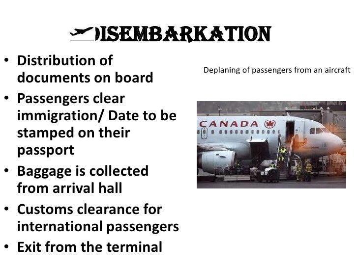 Disembarkation• Distribution of            Deplaning of passengers from an aircraft  documents on board• Passengers clear ...