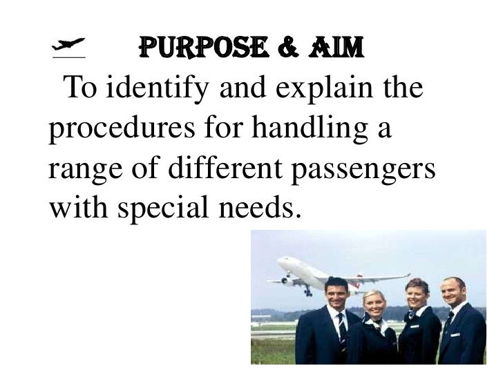 PURPOSE & AIM To identify and explain theprocedures for handling arange of different passengerswith special needs.