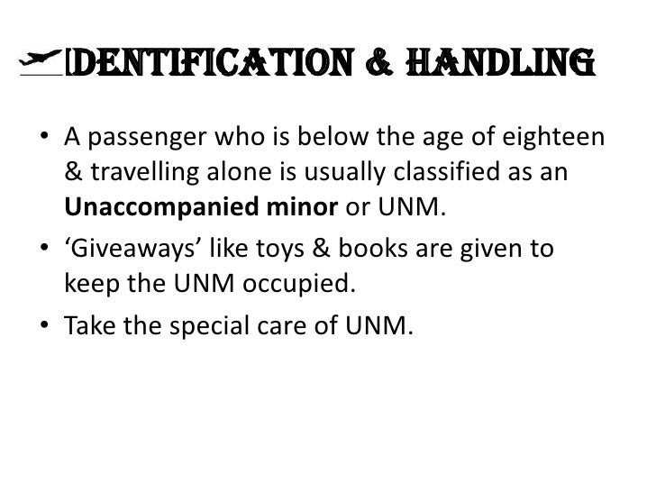 IDENTIFICATION & HANDLING• A passenger who is below the age of eighteen  & travelling alone is usually classified as an  U...
