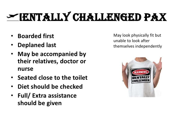 MENTALLY CHALLENGED PAX• Boarded first                May look physically fit but                               unable to ...