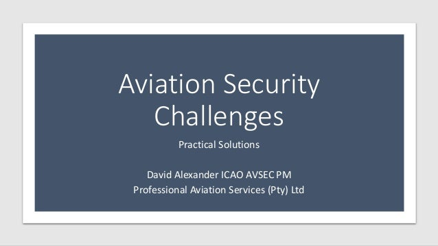 Aviation Security Challenges Practical Solutions David Alexander ICAO AVSEC PM Professional Aviation Services (Pty) Ltd