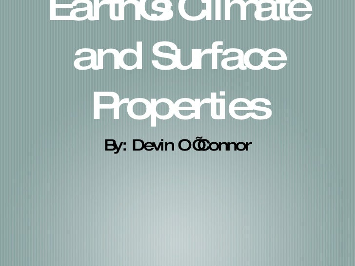 Earth's Climate and Surface Properties <ul><li>By: Devin O'Connor </li></ul>