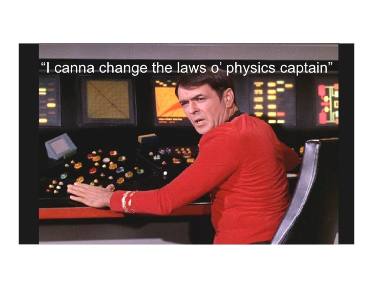 """I canna change the laws o' physics captain"""