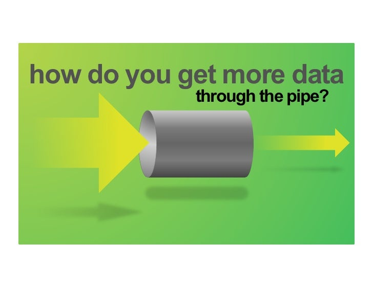 How can you get more data through the pipe?how do you get more data                                     through the pipe?5...