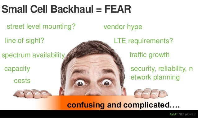 Small Cell Backhaul = FEAR street level mounting? line of sight? spectrum availability capacity costs  vendor hype  LTE re...