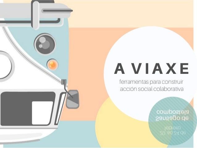 A V I A X E ferramentas para construir acción social colaborativa 20 ao 24 de febreiro Santiago de compostela