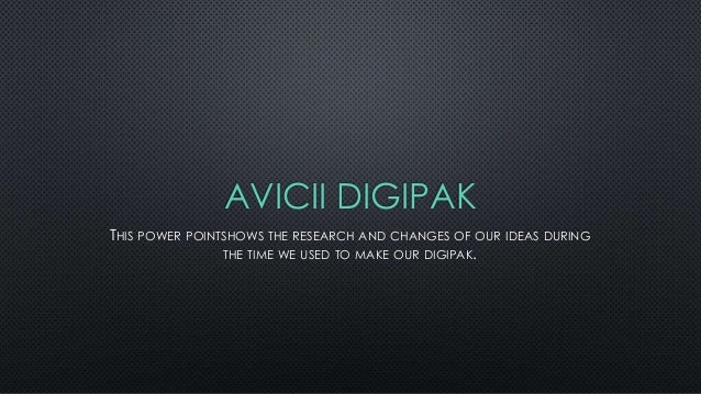 AVICII DIGIPAK THIS POWER POINTSHOWS THE RESEARCH AND CHANGES OF OUR IDEAS DURING THE TIME WE USED TO MAKE OUR DIGIPAK.