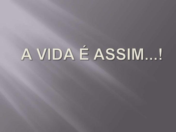 A VIDA É ASSIM...!<br />