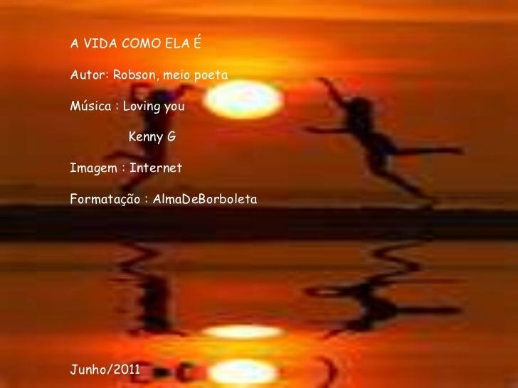 <br />A VIDA COMO ELA É<br />Autor: Robson, meio poeta<br />Música : Lovingyou<br />               Kenny G<br />Imagem :...