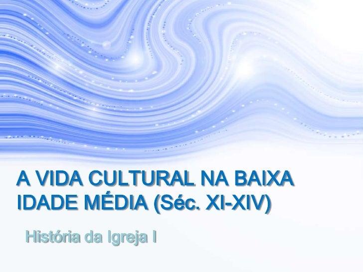 A VIDA CULTURAL NA BAIXAIDADE MÉDIA (Séc. XI-XIV)História da Igreja I
