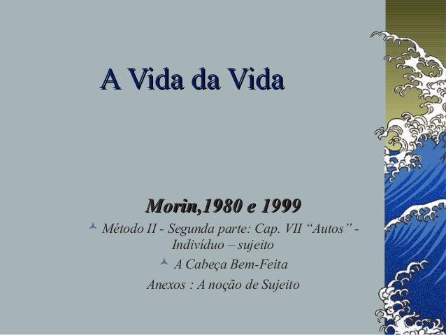 "A Vida da Vida  Morin,1980 e 1999  Método II - Segunda parte: Cap. VII ""Autos"" Indivíduo – sujeito  A Cabeça Bem-Feita A..."