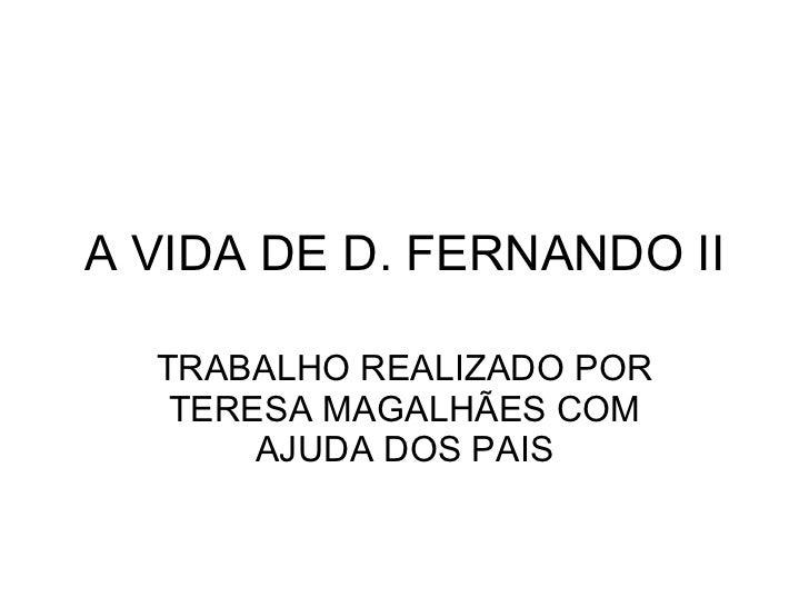 A VIDA DE D. FERNANDO II TRABALHO REALIZADO POR TERESA MAGALHÃES COM AJUDA DOS PAIS