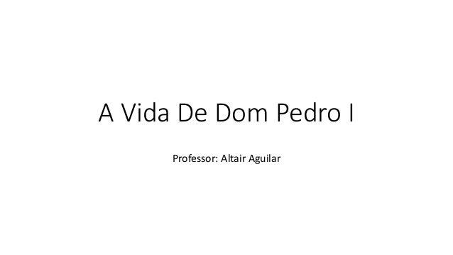 A Vida De Dom Pedro I  Professor: Altair Aguilar