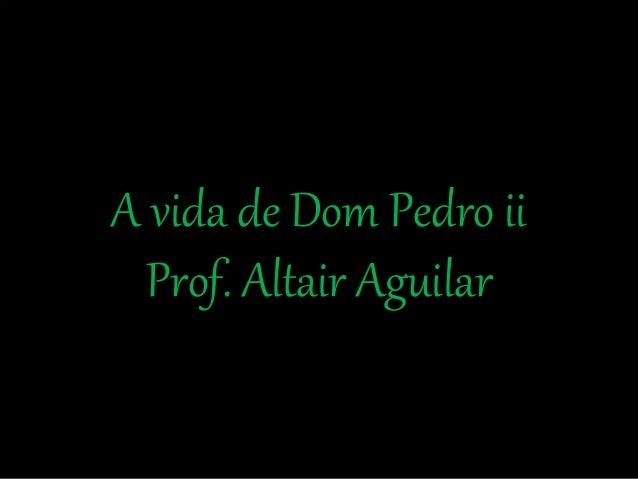 A vida de Dom Pedro ii  Prof. Altair Aguilar