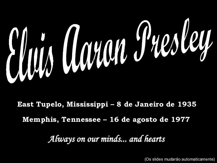 Elvis Aaron Presley East Tupelo, Mississippi – 8 de Janeiro de 1935 Memphis, Tennessee – 16 de agosto de 1977 Always on ou...