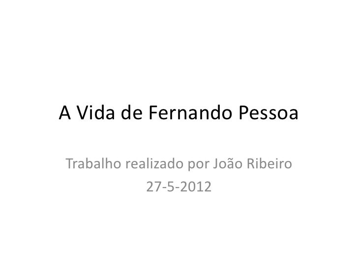 A Vida de Fernando PessoaTrabalho realizado por João Ribeiro            27-5-2012