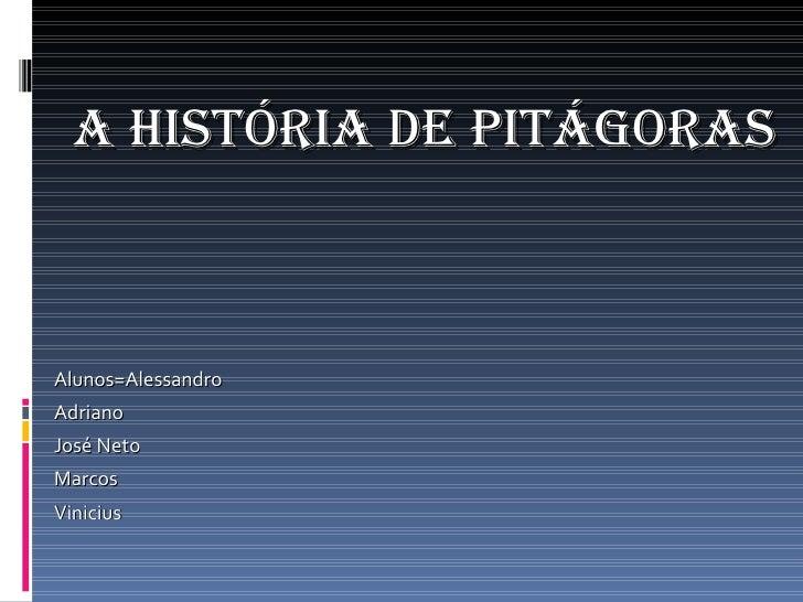 <ul><li>A história de Pitágoras </li></ul><ul><li>Alunos=Alessandro </li></ul><ul><li>Adriano </li></ul><ul><li>José Neto ...