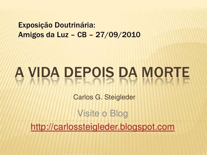ExposiçãoDoutrinária:<br />Amigosda Luz – CB – 27/09/2010<br />A VIDA DEPOIS DA MORTE<br />Carlos G. Steigleder<br />Visit...