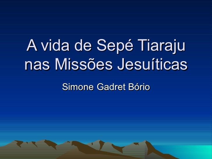 A vida de Sepé Tiaraju nas Missões Jesuíticas Simone Gadret Bório