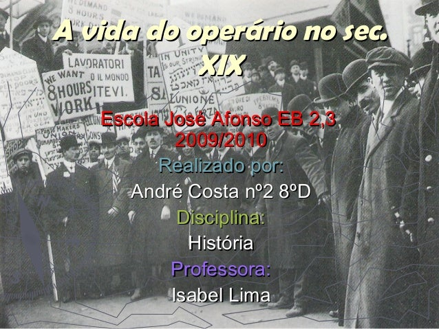A vida do operário no sec.A vida do operário no sec. XIXXIX Escola José Afonso EB 2,3Escola José Afonso EB 2,3 2009/201020...