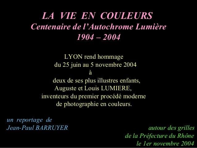 LA VIE EN COULEURS Centenaire de l'Autochrome Lumière 1904 – 2004 LYON rend hommage du 25 juin au 5 novembre 2004 à deux d...