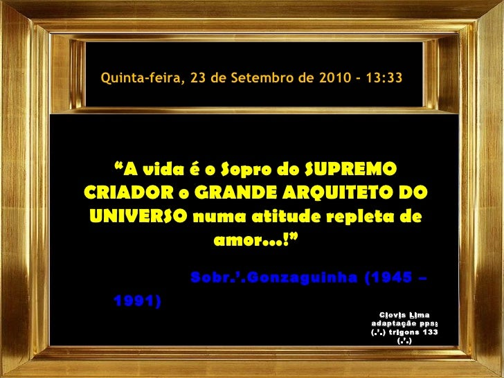 """Quinta-feira, 23 de Setembro de 2010  -  13:33 """" A vida é o Sopro do SUPREMO CRIADOR o GRANDE ARQUITETO DO UNIVERSO numa a..."""