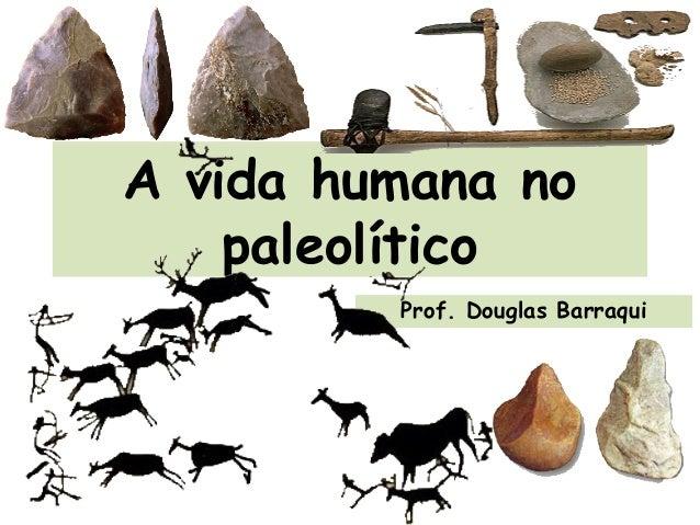 A vida humana no paleolítico Prof. Douglas Barraqui