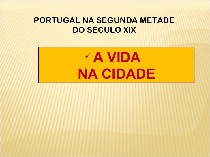 <ul><li>A VIDA  </li></ul><ul><li>NA CIDADE </li></ul>PORTUGAL NA SEGUNDA METADE DO SÉCULO XIX