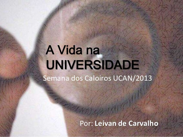 A Vida naUNIVERSIDADESemana dos Caloiros UCAN/2013Por: Leivan de Carvalho
