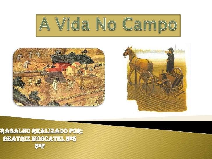 A Vida No Campo<br />Trabalho Realizado por:<br />Beatriz Moscatel Nº5<br />6ºF<br />