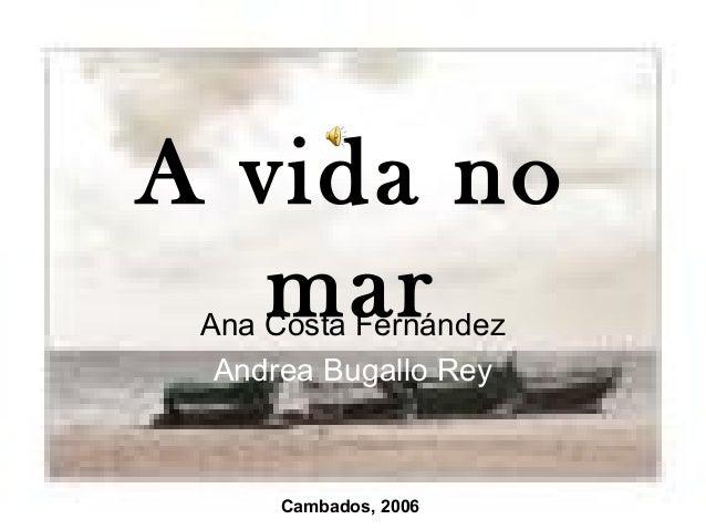 A vida no   mar Ana Costa Fernández  Andrea Bugallo Rey      Cambados, 2006