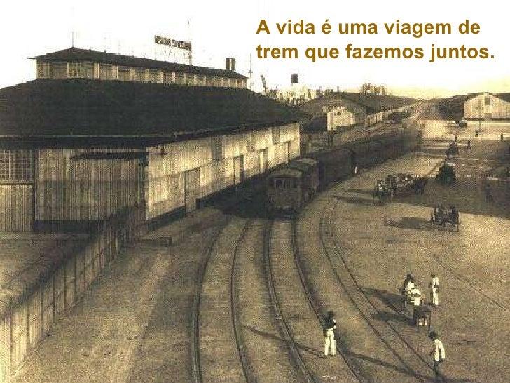 A vida é uma viagem de  trem que fazemos juntos.