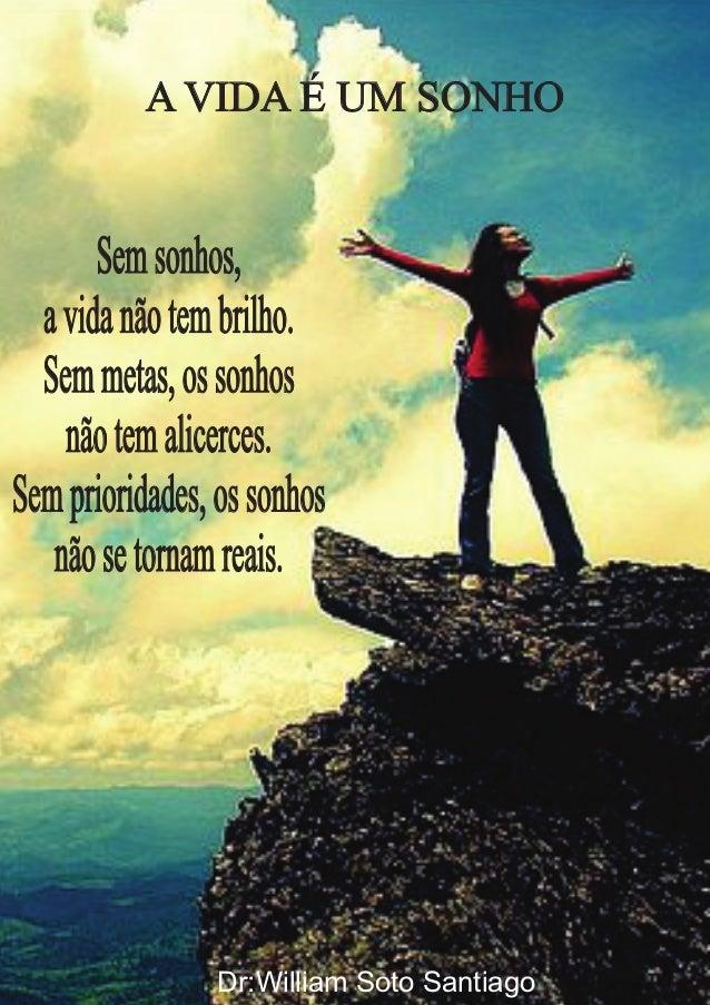 A VIDA É UM SONHO  Sem sonhos,  a vida não tem brilho.  Sem metas, os sonhos  não tem alicerces.  Sem prioridades, os sonh...