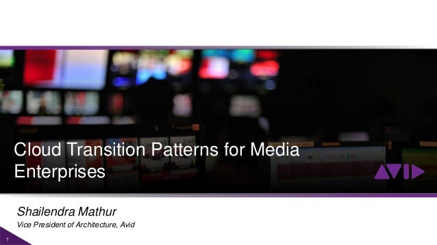 1 Cloud Transition Patterns for Media Enterprises Shailendra Mathur Vice President of Architecture, Avid
