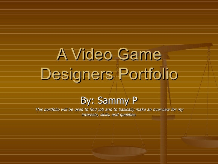 A Video Game Designers Portfolio By: Sammy P This portfolio will be used to find job and to basically make an overview for...