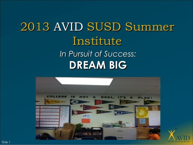 Slide 120132013 AVIDAVID SUSD SummerSUSD SummerInstituteInstituteIn Pursuit of Success:In Pursuit of Success:DREAM BIGDREA...