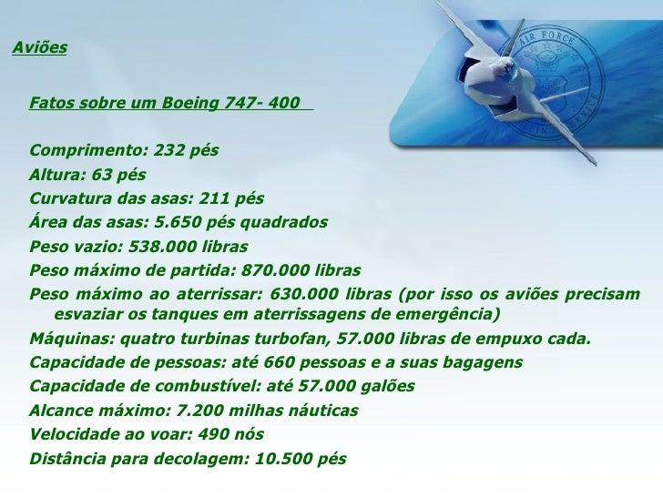 Aviões <ul><li>Fatos sobre um Boeing 747- 400  </li></ul><ul><li> </li></ul><ul><li>Comprimento: 232 pés </li></ul><ul><l...