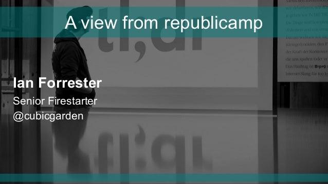 Ian Forrester Senior Firestarter @cubicgarden A view from republicamp