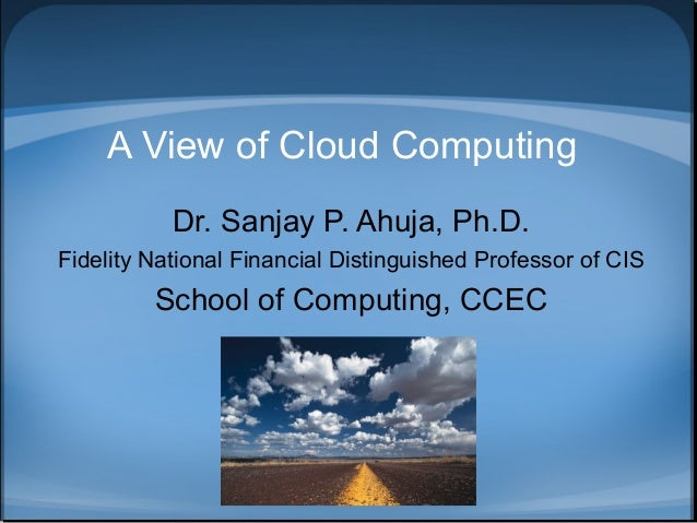A View of Cloud Computing Dr. Sanjay P. Ahuja, Ph.D. Fidelity National Financial Distinguished Professor of CIS  School of...
