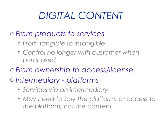 DIGITAL CONTENT o From products to services • From tangible to intangible • Control no longer with customer when purchased...