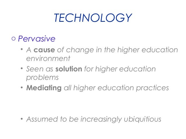 TECHNOLOGY o Pervasive • A cause of change in the higher education environment • Seen as solution for higher education pro...