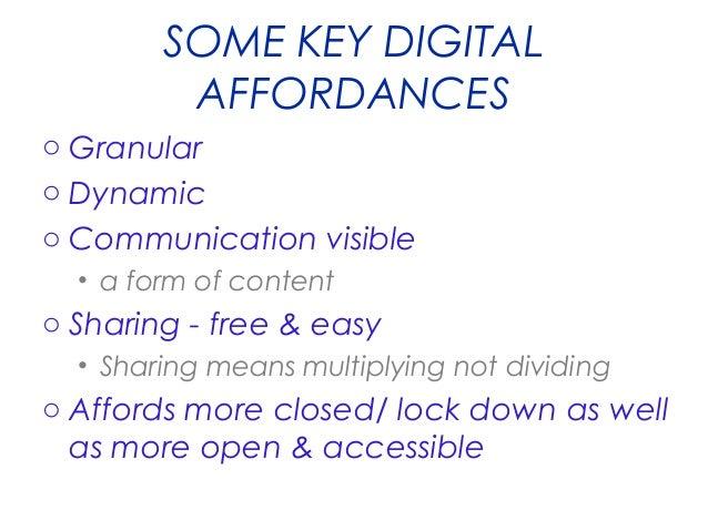 SOME KEY DIGITAL AFFORDANCES o Granular o Dynamic o Communication visible • a form of content  o Sharing - free & easy • S...