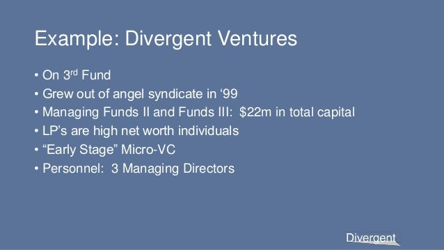 Example: Divergent Ventures • On 3rd Fund • Grew out of angel syndicate in '99 • Managing Funds II and Funds III: $22m in ...